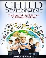 Child Development: The Essential Life Skills Your Child Needs To Know (How Children Succeed, How Children Learn, How Children Develop) - Book Cover