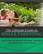The Ultimate Guide to Single Parenting: How to Be Successful at Single Parenting and Raise your Kids Easily (Single Parenting That Works) - Book Cover