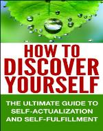 How To Discover Yourself - The Ultimate Guide To Self-Actualization and Self-Fulfillment: Unleash The Power Within, Discover Your Strengths, Personal Goals, ... Self-Actualization, life purpose) - Book Cover