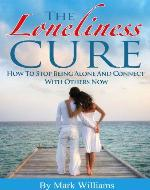The Loneliness Cure: How To Stop Being Alone And Connect With Others Now (Loneliness, Interpersonal Relationships) - Book Cover