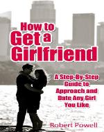 How to Get a Girlfriend - A Step-By-Step Guide to Approach and Date Any Girl You Like - Book Cover