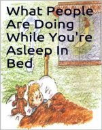 What People Are Doing While You're Asleep In Bed: A children's book that delightfully teaches them that the world we live in never sleeps, even when they are. - Book Cover