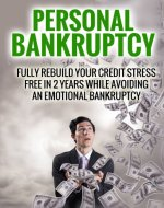 Personal Bankruptcy: Fully Rebuild Your Credit Stress Free In 2 Years While Avoiding An Emotional Bankruptcy - Book Cover
