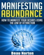 Manifesting Abundance: How to Manifest Your Desires Using the Law of Attraction: (Achieve Success Using the Powers of Your Mind) (How to Properly Use the Law of Attraction Book 1) - Book Cover