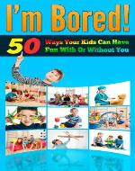 I'm Bored - 50 Ways Your Kids Can Have Fun With Or Without You (Parenting With Love, Parenting Help, Parenting Books) - Book Cover
