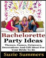 Bachelorette Party Ideas -  Themes, Games, Getaways, Decorations, and Gift Ideas For Your Bride to Be - Book Cover