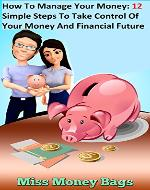 How To Manage Your Money: 12 Simple Steps To Take Control Of Your Money And Financial Future - Book Cover
