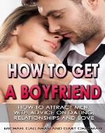 HOW TO GET A BOYFRIEND: HOW TO ATTRACT MEN, WITH ADVICE ON DATING, RELATIONSHIPS AND LOVE - Book Cover
