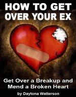 How To Get Over Your Ex: Get Over A Breakup And Mend A Broken Heart - Book Cover