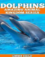DOLPHINS: Fun Facts and Amazing Photos of Animals in Nature (Amazing Animal Kingdom Series) - Book Cover