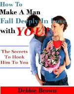How To Make A Man Fall Deeply In Love With You!: The secrets to hook him to you - Book Cover