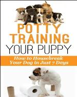 Potty-Training Your Puppy: How to Housebreak Your Dog in just 7 Days! (Dog Behavior) - Book Cover