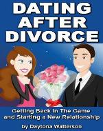Dating After Divorce: Getting Back in the Game and Starting a New Relationship - Book Cover