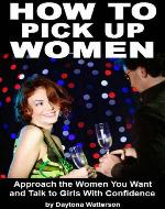 How To Pick Up Women: Approach the Women You Want and Talk to Girls With Confidence - Book Cover