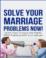 Solve Your Marriage Problems Now! Learn How To Have Fair Fights When Fighting With Your Spouse (marriage fighting, fair fighting) - Book Cover
