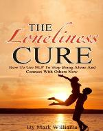 The Loneliness Cure: How To Use NLP To Stop Being Alone And Connect With Others Now (Neuro Linguistic Programming, Loneliness) - Book Cover