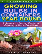 Growing Bulbs in Containers: A Season by Season Guide to Growing Bulbs in Containers (The Weekend Gardener Series) - Book Cover