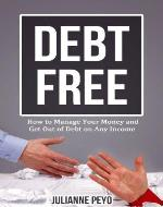 Debt Free: How to Manage Your Money and Get Out of Debt on Any Income (Finances, Money Management, Debt Free For Life, Debt Relief, Debt Management, Debt Cures, Debt Control) - Book Cover