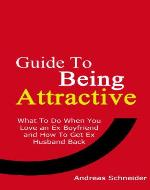 Guide To Being Attractive: What To Do When You Love an Ex Boyfriend and How To Get Ex Husband Back - Book Cover