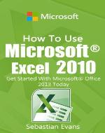 How To Use Microsoft Excel 2010: Get Started With Microsoft Excel 2010 Today (The Microsoft Office Series) - Book Cover