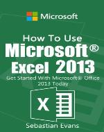 How To Use Microsoft Excel 2013: Get Started With Microsoft Excel 2013 Today (The Microsoft Office Series) - Book Cover