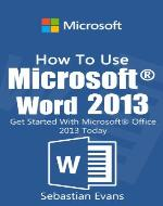 How To Use Microsoft Word 2013: Get Started With Microsoft Word 2013 Today (The Microsoft Office Series) - Book Cover