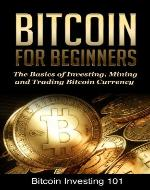 Bitcoin Investing 101: A Beginners Guide to the Basics of Investing, Mining, and Trading Bitcoin Currency (Bitcoin 101) - Book Cover