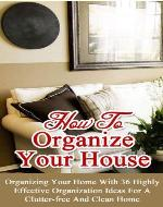 How to Organize Your House: Organizing Your Home With 36 Highly Effective Organization Ideas For a Clutter-Free and Clean Home - Book Cover