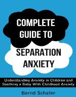 Complete Guide To separation Anxiety: Understanding Anxiety in Children and Soothing a Baby With Childhood Anxiety - Book Cover