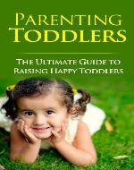 Parenting Toddlers: The Ultimate Guide to Raising Happy Toddlers - Book Cover