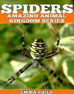 SPIDERS: Fun Facts and Amazing Photos of Animals in Nature (Amazing Animal Kingdom Series) - Book Cover