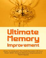 Ultimate Memory Improvement: How To Unleash The Full Potential Of Your Brain With Simple Memory Improvement Techniques (Productivity, Brain Games, Brain Power) - Book Cover