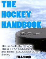 Hockey: The Handbook: The secret daily actions, rules, and habits to playing like a PROFESSIONAL and being SUCCESSFUL on the ice (Professional Sports Book 1) - Book Cover