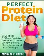 Perfect Protein Diet: Your Ideal 6-Week Protein Diet Plan To Lose Weight & Have More Energy and Less Cravings - Book Cover