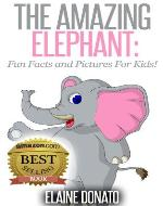 The Amazing Elephant: Fun Facts and Pictures for Kids! - Book Cover