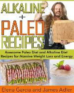 Alkaline Paleo Recipes. Awesome Paleo Diet And Alkaline Diet Recipes For Massive Weight Loss And Energy! (The Alkaline Diet and The Paleo Diet Recipes) - Book Cover