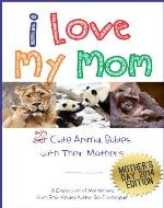 I Love My Mom - Over 50 Cute Animal Babies with Their Mothers: A Celebration of Motherhood - Book Cover