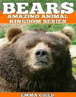 BEARS: Fun Facts and Amazing Photos of Animals in Nature (Amazing Animal Kingdom Book 7) - Book Cover
