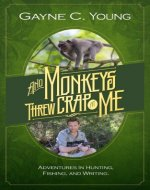 And Monkeys Threw Crap At Me: Adventures in Hunting, Fishing, and Writing - Book Cover
