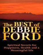 Debbie Ford: Discover The Best of Debbie Ford, Spiritual Secrets for Happiness, Health, and Meaningful Life! - Debbie Ford books,Debbie Ford courage, Debbie Ford dark side of the light chasers- - Book Cover