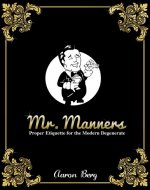 Mr. Manners: Proper Etiquette For The Modern Degenerate - Book Cover
