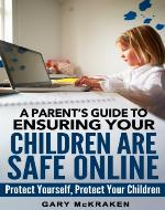 A Parent's Guide to Ensuring Your Children Are Safe Online: Protect Yourself, Protect Your Children - Book Cover