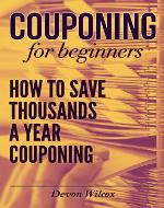 Couponing For Beginners: How to Save Thousands A Year Couponing (Couponing, Couponing For Beginners, Couponing Guide, Coupons) - Book Cover