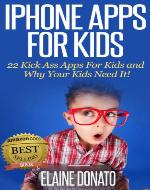 iPhone Apps for Kids: 22 Kick Ass Apps For Kids and Why Your Kids Need It! - Book Cover