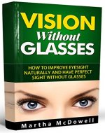 Vision Without Glasses - How to Improve Eyesight Naturally and Have Perfect Sight Without Glasses: Improve Your Eyesight Naturally, Eyesight and Vision Cure, Eye Vision, Greater Vision - Book Cover