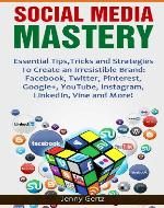 Social Media Mastery: Essential Tips,Tricks and Strategies  To Create an Irresistible Brand: Facebook, Twitter, Pinterest, Google+, YouTube, Instagram, LinkedIn, Vine and More! - Book Cover