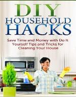 DIY Household Hacks: Save Time and Money with Do It Yourself Tips and Tricks for Cleaning Your House (FREE Book Offer Included): DIY Projects, Household DIY, Organize Your Home, Cleaning Clutter - Book Cover