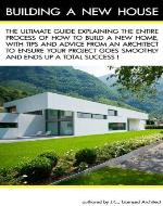 Building a New House: The Ultimate Guide explaining the entire process of how to build a new home, with tips and advice from an Architect to ensure your project goes smoothly and is a Success! - Book Cover