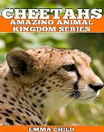 CHEETAHS: Fun Facts and Amazing Photos of Animals in Nature (Amazing Animal Kingdom Book 9) - Book Cover