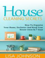 House Cleaning Secrets - Discover How To Organize Your Home, Declutter And Keep Your House Clean in 7 Days (Cleaning, Cleaning House, Cleaning and Organizing, Organizing, Declutter) - Book Cover